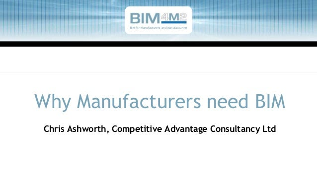 BIM for Manufacturers and Manufacturing Chris Ashworth, Competitive Advantage Consultancy Ltd Why Manufacturers need BIM