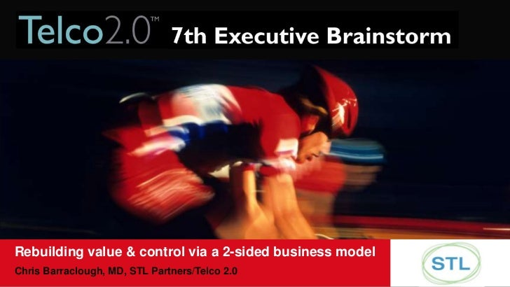 Rebuilding value & control via a 2-sided business model<br />Chris Barraclough, MD, STL Partners/Telco 2.0<br />