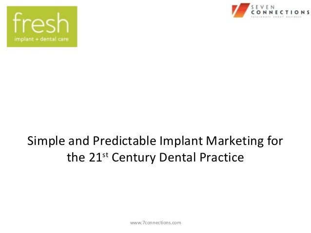www.7connections.com Simple and Predictable Implant Marketing for the 21st Century Dental Practice