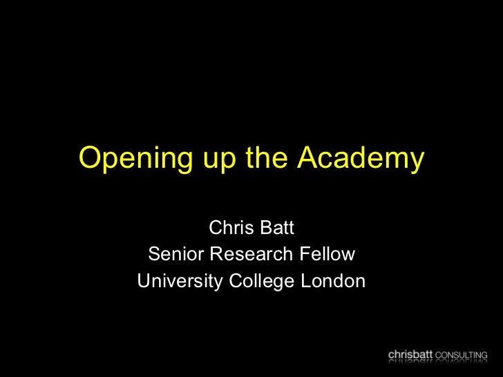 Opening up the Academy Chris Batt Senior Research Fellow University College London