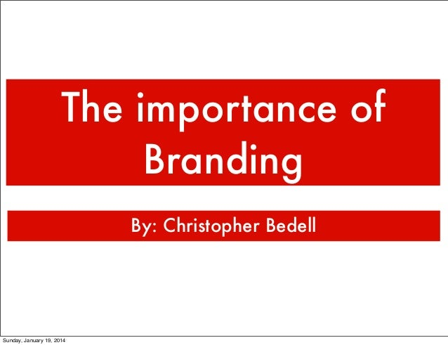 The importance of Branding By: Christopher Bedell  Sunday, January 19, 2014