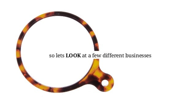 so lets LOOK at a few different businesses