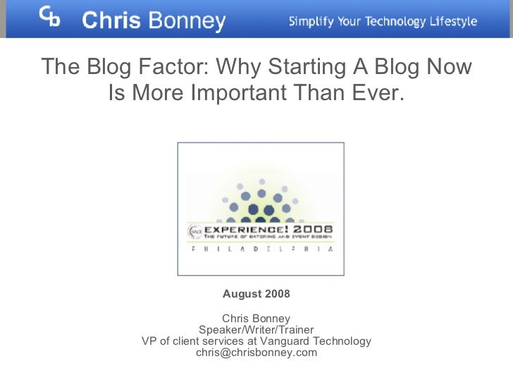 The Blog Factor: Why Starting A Blog Now Is More Important Than Ever. August 2008 Chris Bonney Speaker/Writer/Trainer VP o...