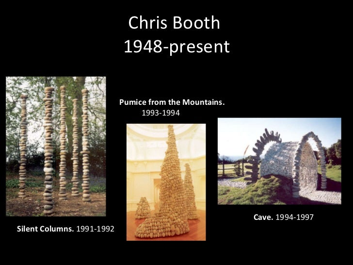 Chris Booth  1948-present Silent Columns.  1991-1992  Pumice from the Mountains. 1993-1994   Cave.  1994-1997