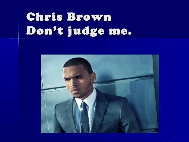 Chris BrownDon't judge me.