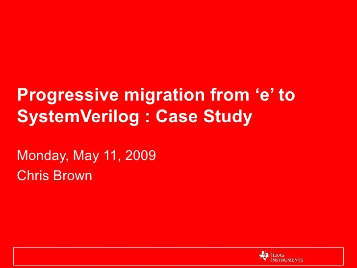 Progressive migration from 'e' to SystemVerilog : Case Study  Monday, May 11, 2009 Chris Brown