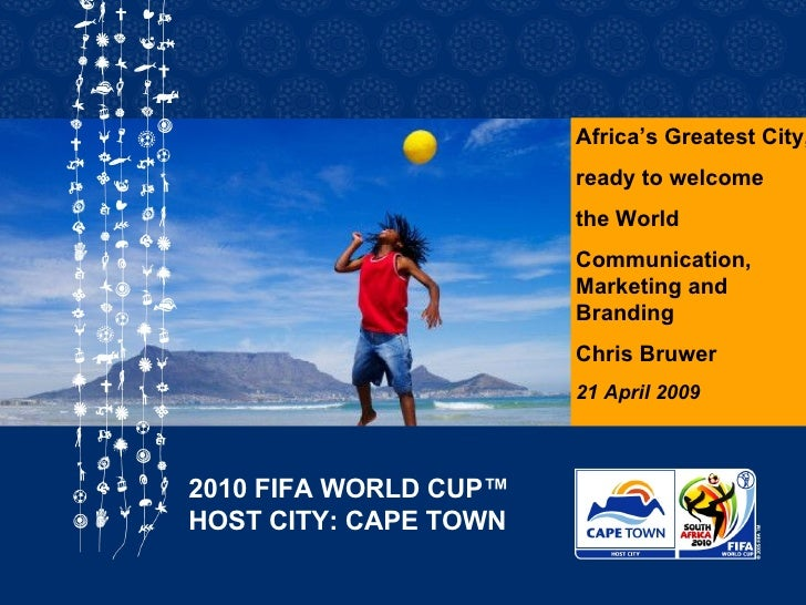 Africa's Greatest City, ready to welcome the World Communication, Marketing and Branding Chris Bruwer 21 April 2009 2010 F...