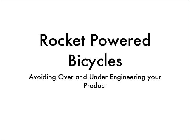 Rocket Powered      BicyclesAvoiding Over and Under Engineering your                Product
