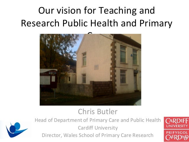 Our vision for Teaching and Research Public Health and Primary                Care                      Chris Butler    He...