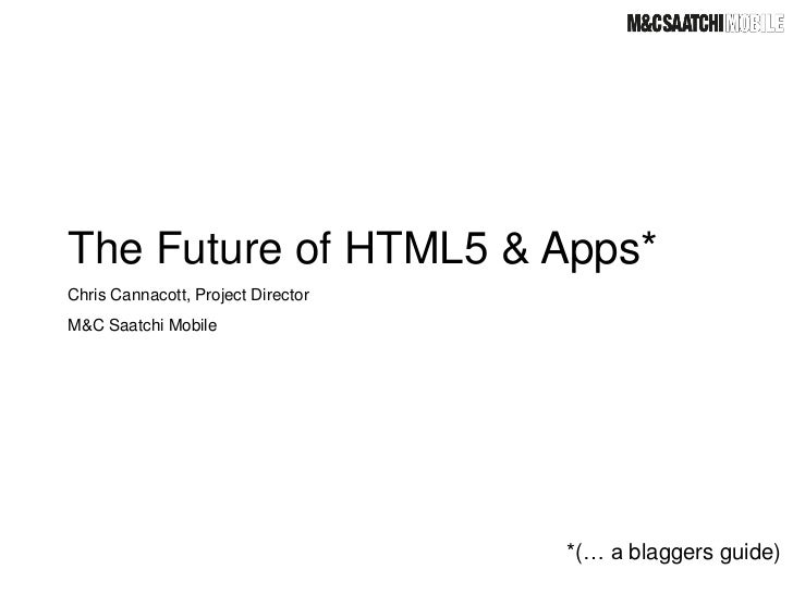 The Future of HTML5 & Apps*Chris Cannacott, Project DirectorM&C Saatchi Mobile                                    *(… a bl...