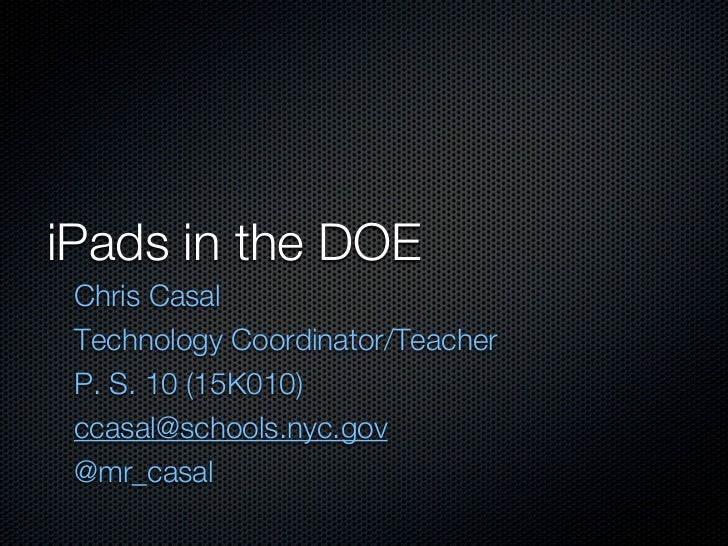 iPads in the DOE Chris Casal Technology Coordinator/Teacher P. S. 10 (15K010) ccasal@schools.nyc.gov @mr_casal