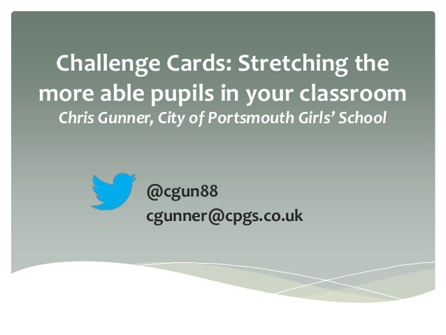 Challenge Cards: Stretching the more able pupils in your classroom Chris Gunner, City of Portsmouth Girls' School @cgun88 ...