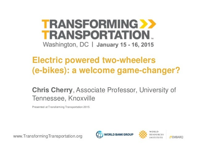 www.TransformingTransportation.org Electric powered two-wheelers (e-bikes): a welcome game-changer? Chris Cherry, Associat...