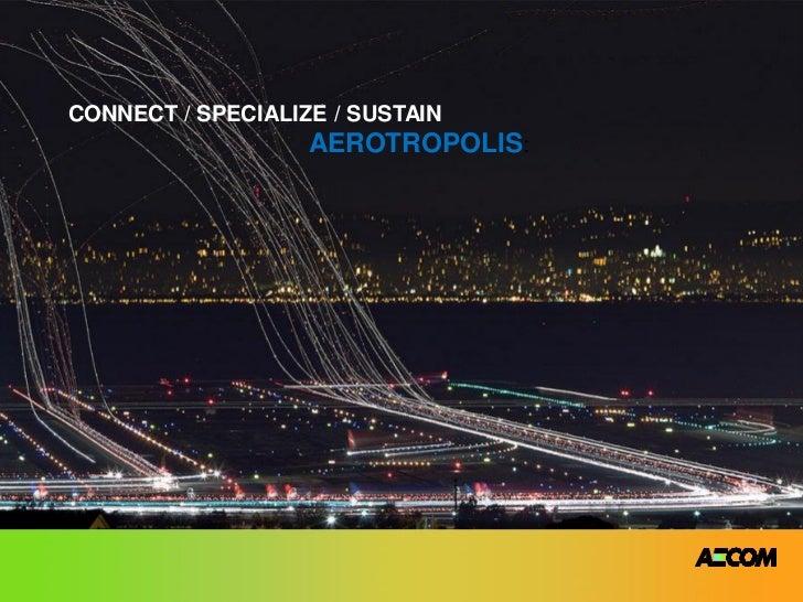 CONNECT / SPECIALIZE / SUSTAIN                   AEROTROPOLIS: