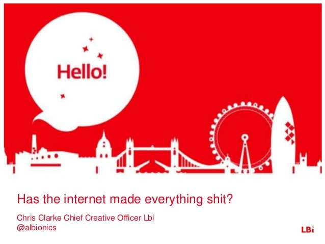 Has the internet made everything shit? Chris Clarke Chief Creative Officer Lbi @albionics