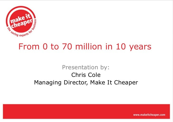From 0 to 70 million in 10 years           Presentation by:               Chris Cole   Managing Director, Make It Cheaper