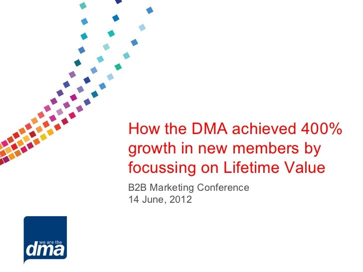How the DMA achieved 400%growth in new members byfocussing on Lifetime ValueB2B Marketing Conference14 June, 2012