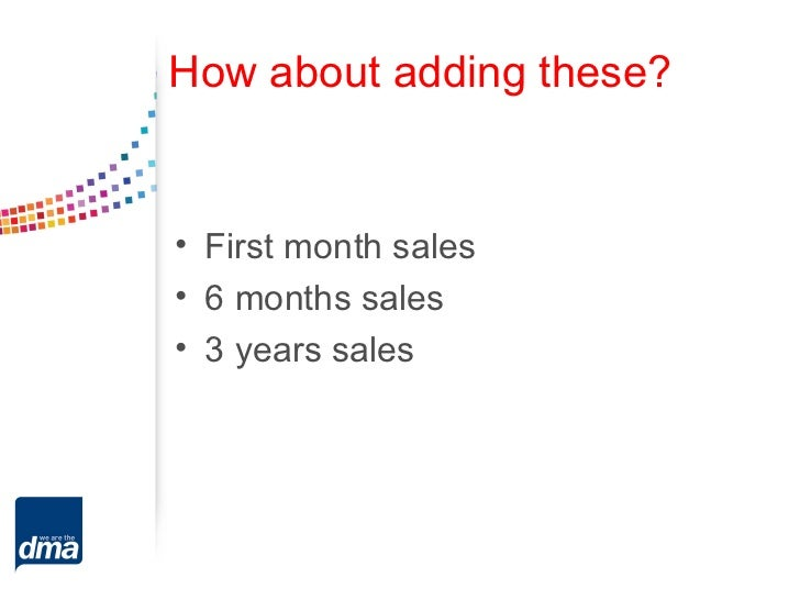 How about adding these?• First month sales• 6 months sales• 3 years sales