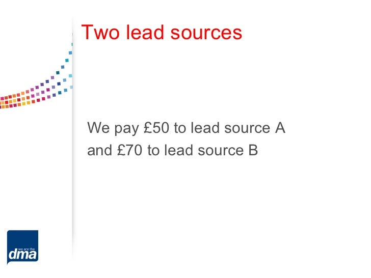 Two lead sourcesWe pay £50 to lead source Aand £70 to lead source B
