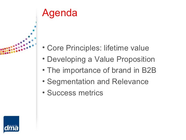 Agenda• Core Principles: lifetime value• Developing a Value Proposition• The importance of brand in B2B• Segmentation and ...