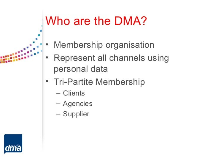 Who are the DMA?• Membership organisation• Represent all channels using  personal data• Tri-Partite Membership  – Clients ...