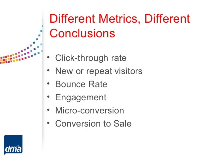 Different Metrics, DifferentConclusions•   Click-through rate•   New or repeat visitors•   Bounce Rate•   Engagement•   Mi...