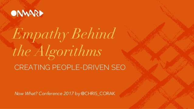 Empathy Behind the Algorithms CREATING PEOPLE-DRIVEN SEO Now What? Conference 2017 by @CHRIS_CORAK