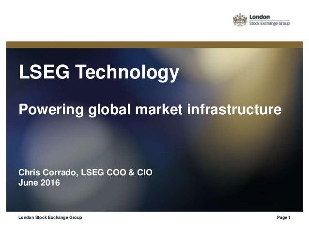LSEG Technology Powering global market infrastructure Chris Corrado, LSEG COO & CIO June 2016 London Stock Exchange Group ...