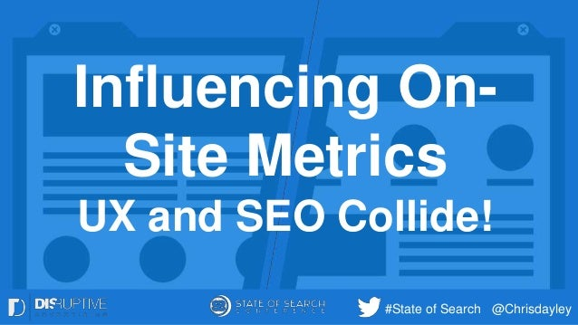 #State of Search @Chrisdayley Influencing On- Site Metrics UX and SEO Collide!