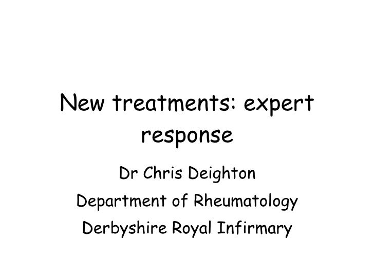 New treatments: expert response Dr Chris Deighton Department of Rheumatology Derbyshire Royal Infirmary