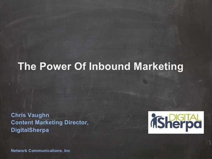 The Power Of Inbound Marketing Chris Vaughn Content Marketing Director, DigitalSherpa Network Communications, Inc
