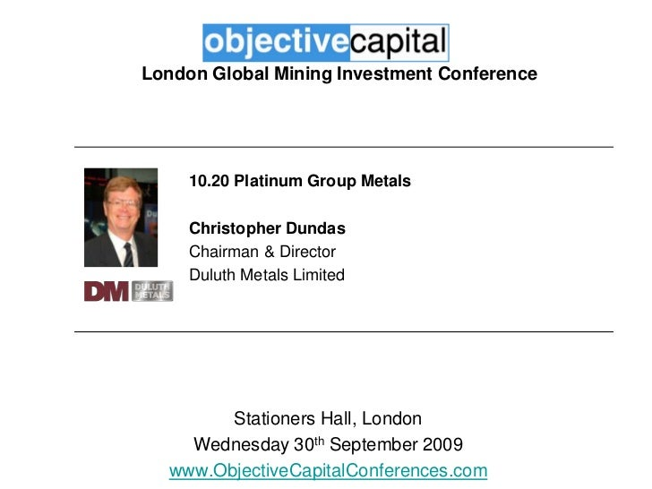 London Global Mining Investment Conference<br />10.20 Platinum Group Metals<br />Christopher Dundas <br />Chairman & Direc...