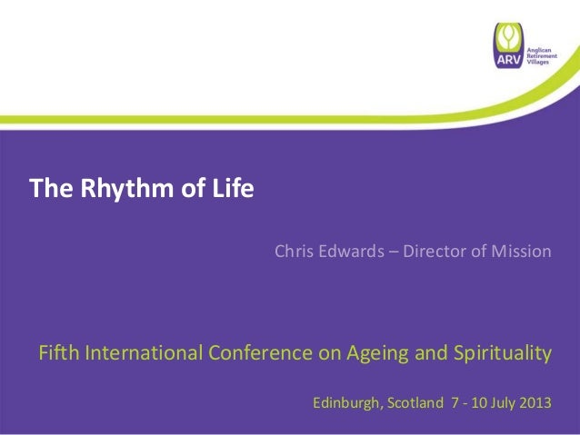 The Rhythm of Life Chris Edwards – Director of Mission Fifth International Conference on Ageing and Spirituality Edinburgh...