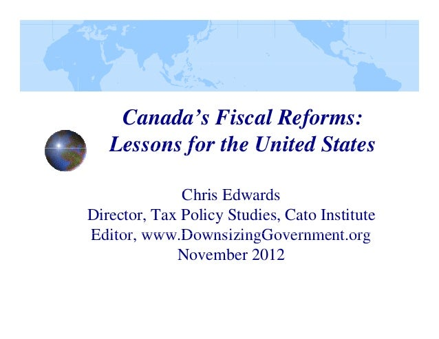 Canada's Fiscal Reforms: Lessons for the United States Chris Edwards Ch i Ed d Director, Tax Policy Studies, Cato Institut...