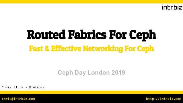 http://intrbiz.comchris@intrbiz.com Routed Fabrics For Ceph Chris Ellis - @intrbiz Fast & Effective Networking For Ceph Ce...