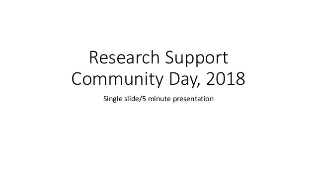 Research Support Community Day, 2018 Single slide/5 minute presentation