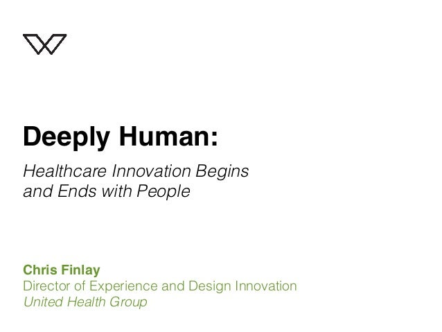 Deeply Human: Healthcare Innovation Begins and Ends with People  Chris Finlay Director of Experience and Design Innovation...