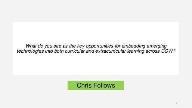 Chris Follows What do you see as the key opportunities for embedding emerging technologies into both curricular and extrac...