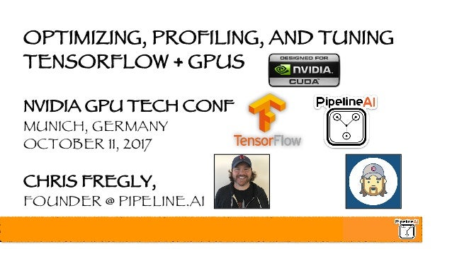 OPTIMIZING, PROFILING, AND TUNING TENSORFLOW + GPUS NVIDIA GPU TECH CONF MUNICH, GERMANY OCTOBER 11, 2017 CHRIS FREGLY, FO...
