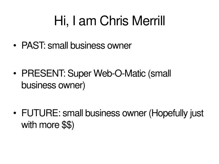 Hi, I am Chris Merrill<br />PAST: small business owner<br />PRESENT: Super Web-O-Matic (small business owner)<br />FUTURE:...