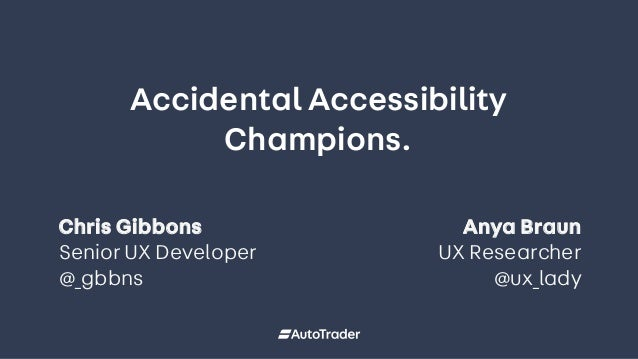 Accidental Accessibility Champions. 1 Section title Chris Gibbons Senior UX Developer @_gbbns Anya Braun UX Researcher @ux...