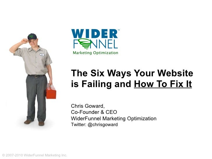 The Six Ways Your Website  is Failing and  How To Fix It Chris Goward,  Co-Founder & CEO WiderFunnel Marketing Optimizatio...