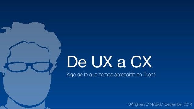 De UX a CX  Algo de lo que hemos aprendido en Tuenti UXFighters // Madrid // September 2014