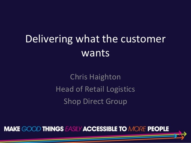 Delivering what the customer wants Chris Haighton Head of Retail Logistics Shop Direct Group