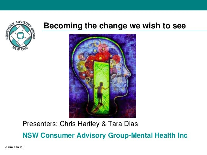 Becoming the change we wish to see            Presenters: Chris Hartley & Tara Dias            NSW Consumer Advisory Group...