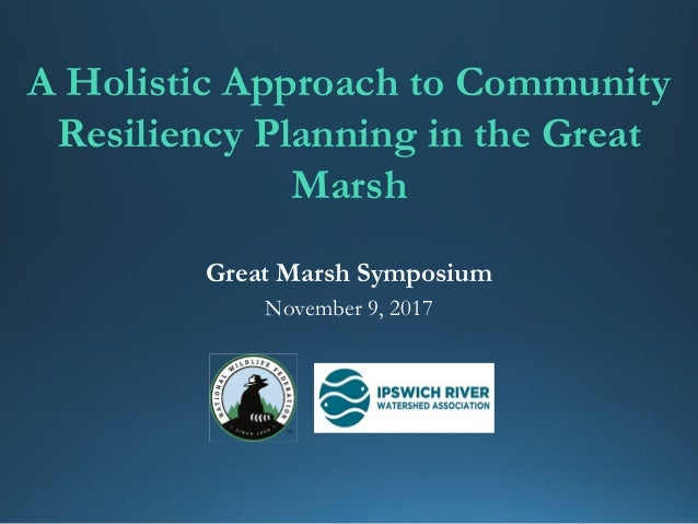 A Holistic Approach to Community Resiliency Planning in the Great Marsh Great Marsh Symposium November 9, 2017