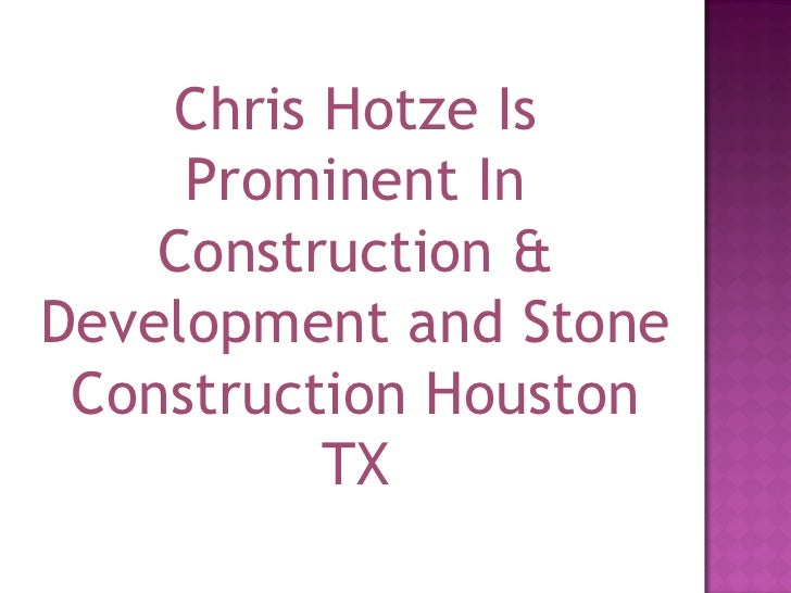 Chris Hotze Is Prominent In Construction & Development and Stone Construction Houston TX