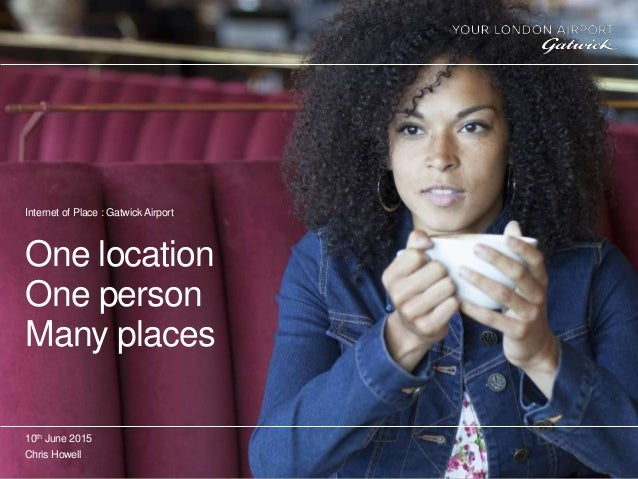 One location One person Many places 10th June 2015 Chris Howell Internet of Place : Gatwick Airport