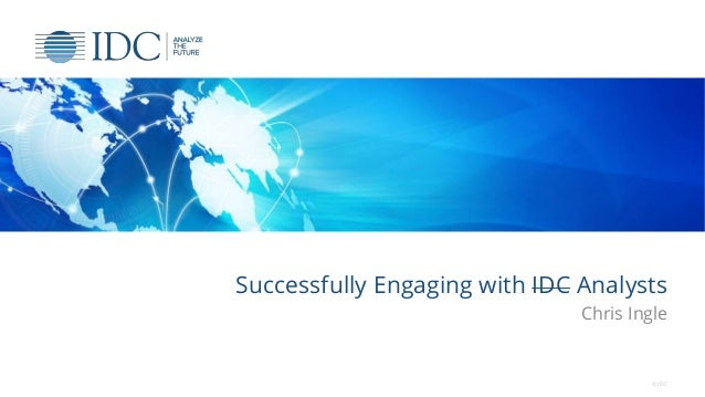 Successfully Engaging with IDC Analysts Chris Ingle © IDC