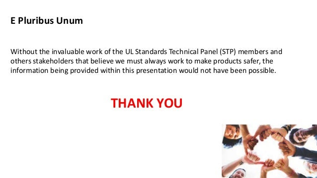 E Pluribus Unum Without the invaluable work of the UL Standards Technical Panel (STP) members and others stakeholders that...
